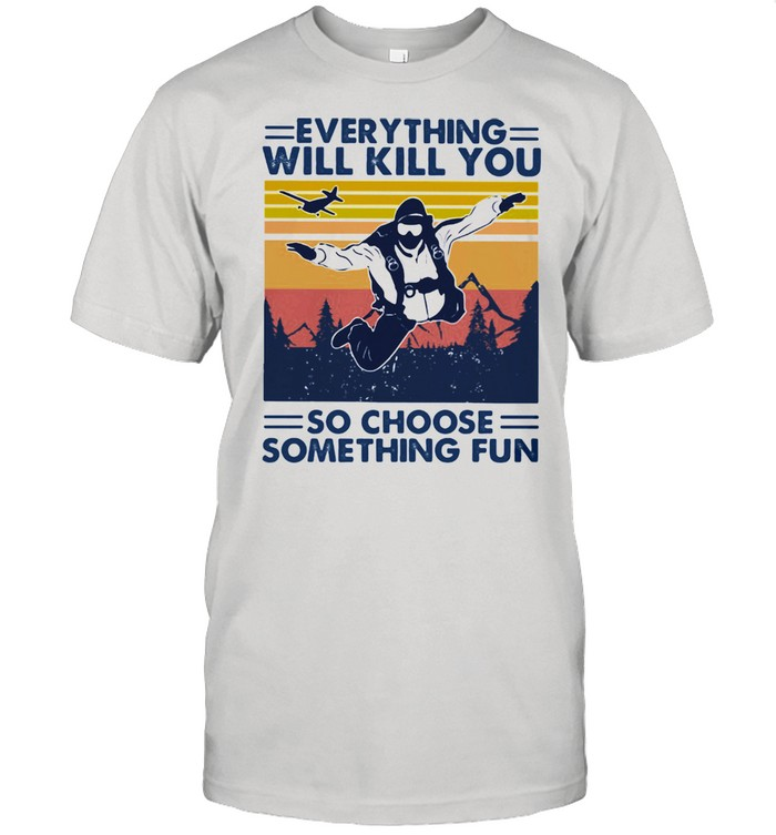 Everything Will Kill You So Choose Something Fun Skydiving Vintage shirt