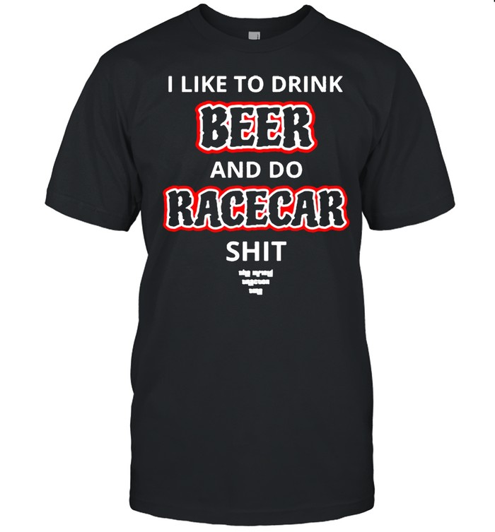 I like to drink beer and do racecar shit shirt