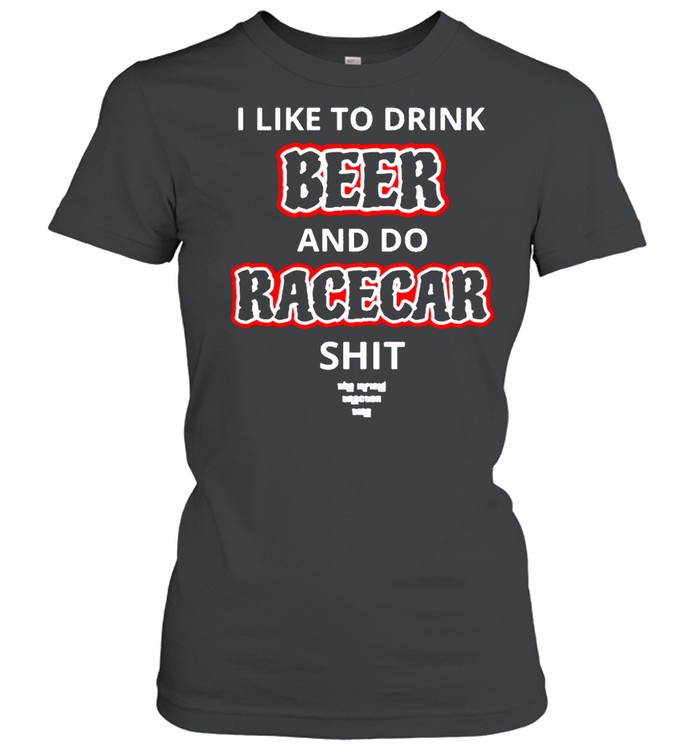 I like to drink beer and do racecar shit shirt Classic Women's T-shirt