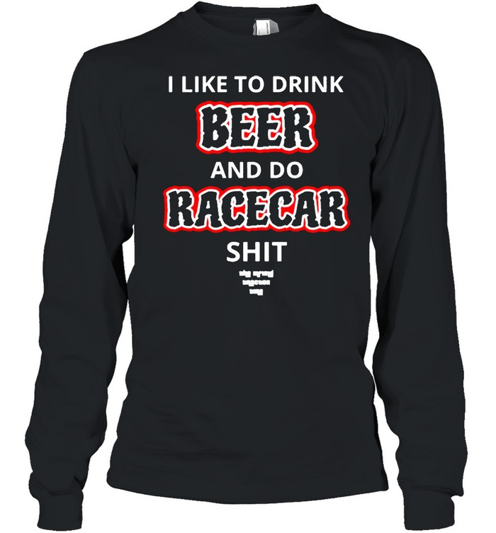 I like to drink beer and do racecar shit shirt Long Sleeved T-shirt