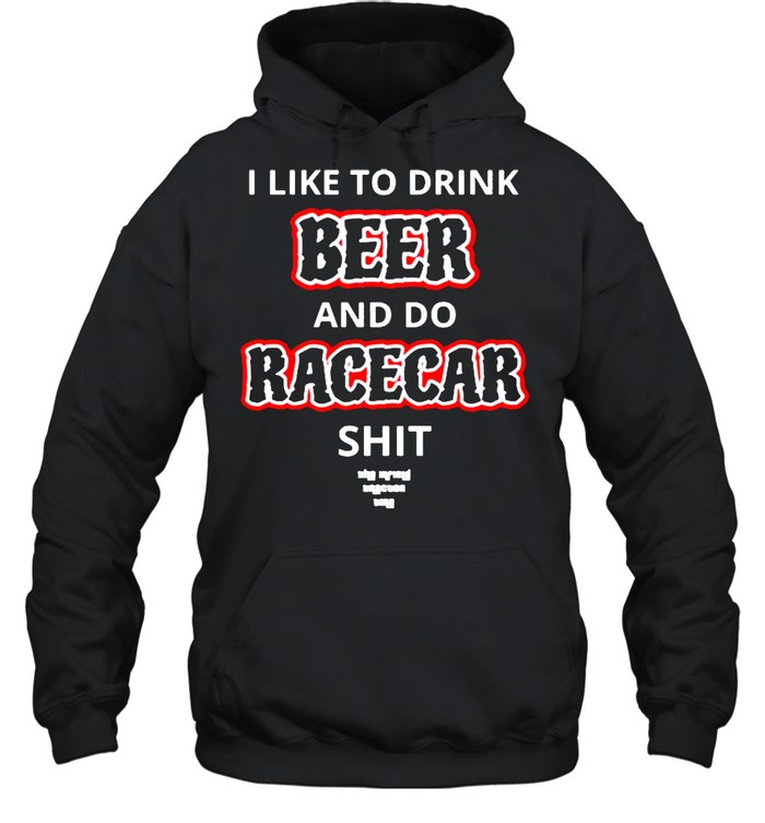 I like to drink beer and do racecar shit shirt Unisex Hoodie