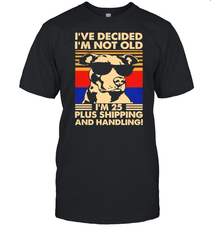 Dog Ive decided I'm not old Im 25 plus shipping and handling shirt