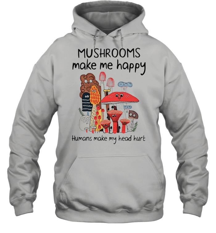 Mushrooms make me happy humans make my head hurt shirt Unisex Hoodie