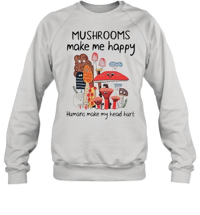 Mushrooms make me happy humans make my head hurt shirt Unisex Sweatshirt