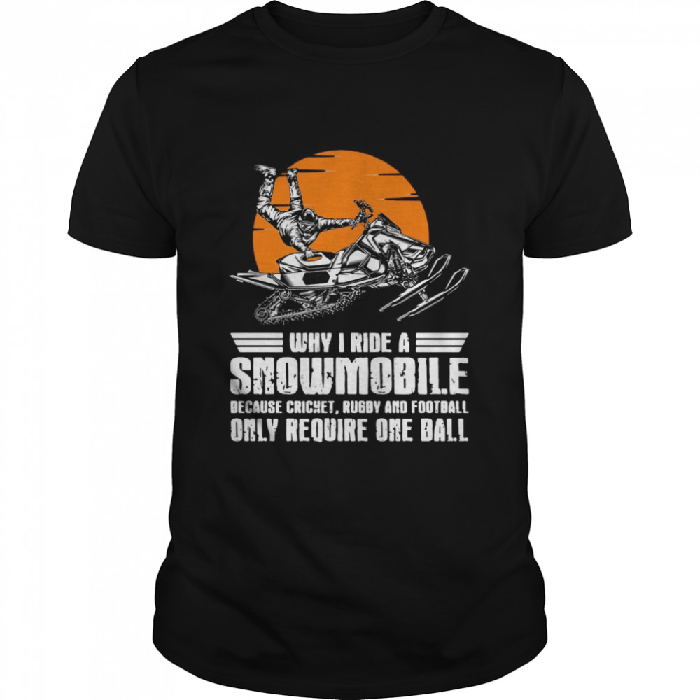 Why I Ride A Snowmobile Because Cricket Rugby And Football Only Require One Ball Shirt