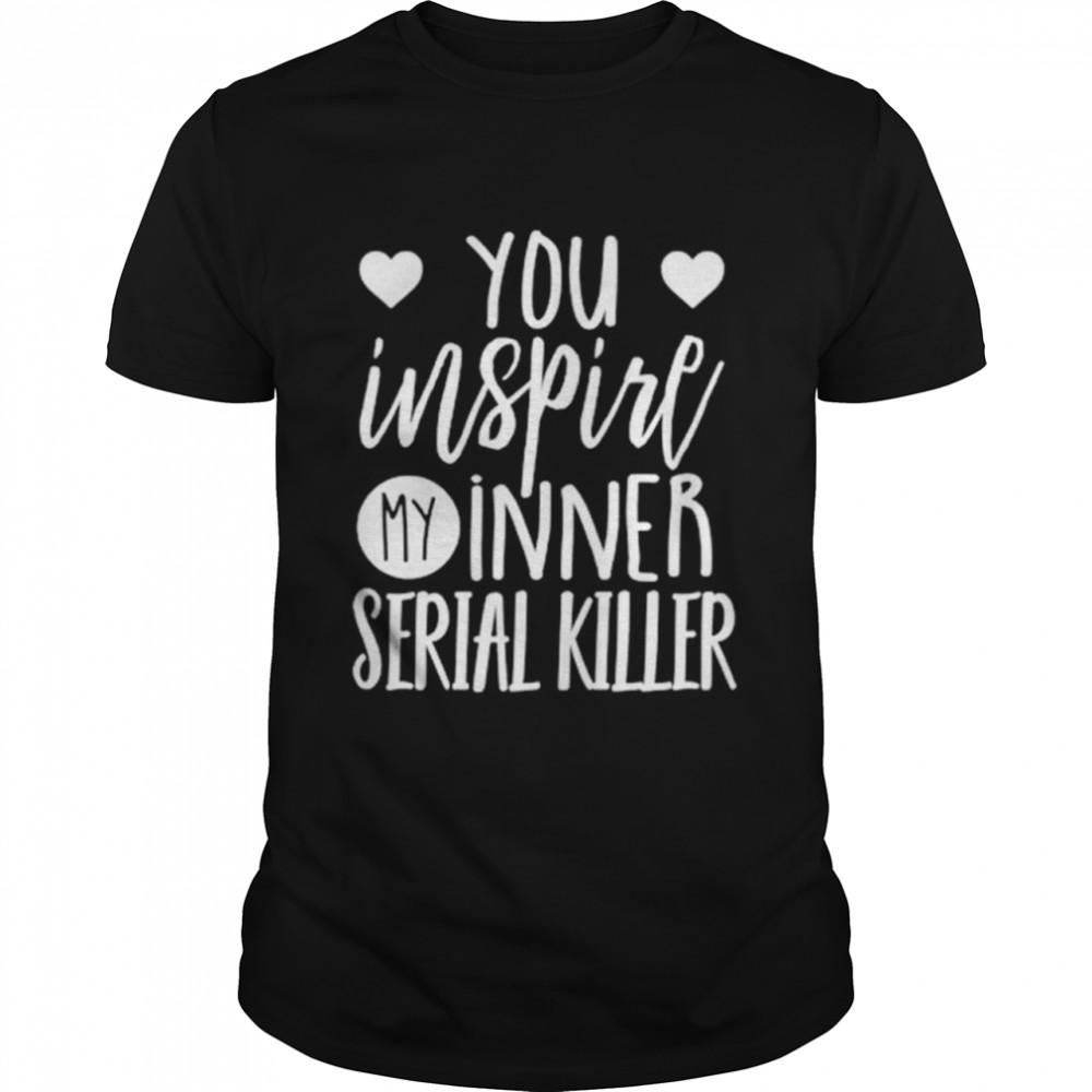 You inspire my inner serial killer shirt