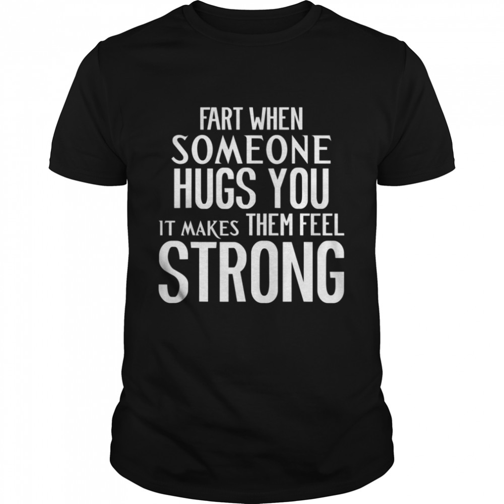 Fart When Someone Hugs You it Makes Them Feel Strong shirt
