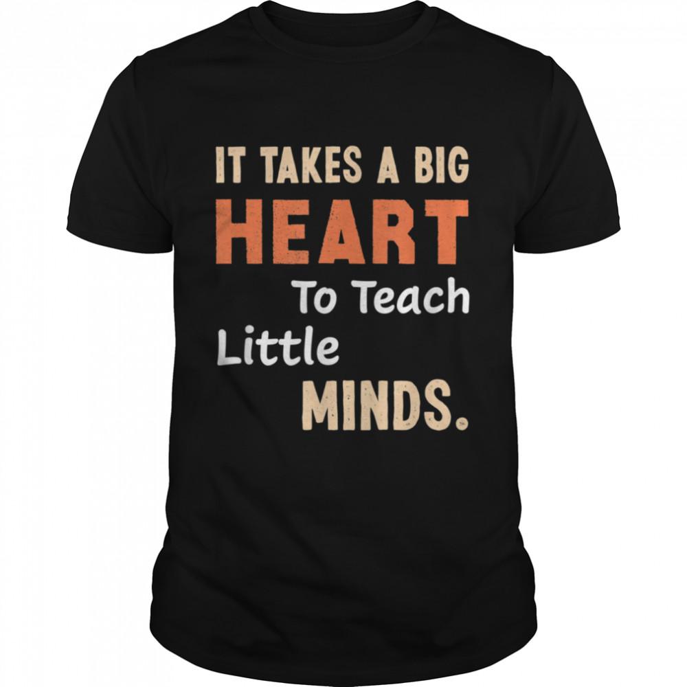 It takes a Big Heart to Teach Little Minds Shirt