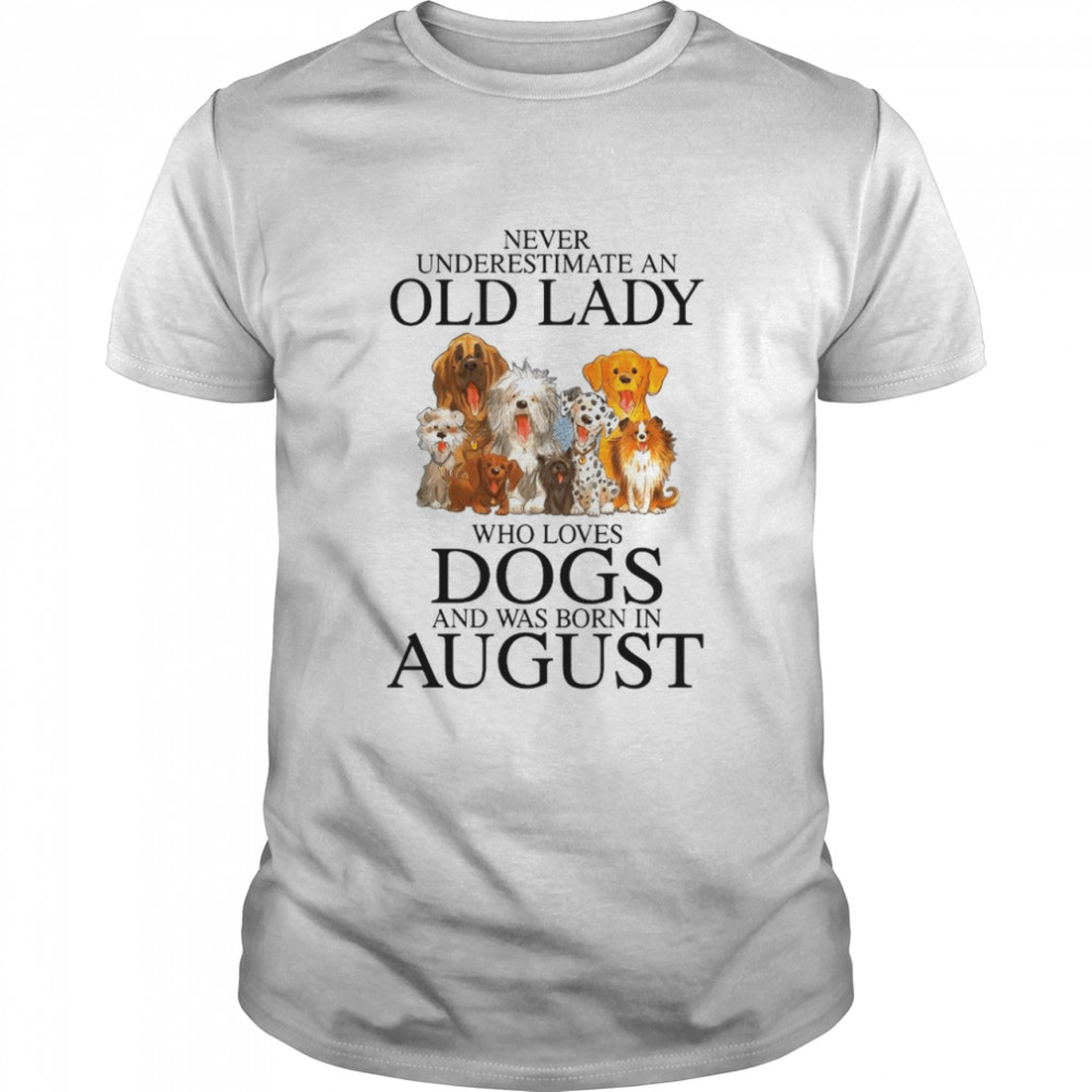 Never Underestimate An Old Lady Who Loves Dogs And Was Born In August shirt