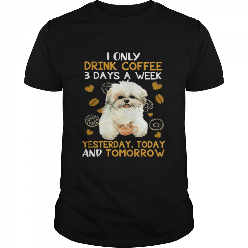 Shih Tzu I only drink Coffee 3 days a week yesterday today and tomorrow shirt