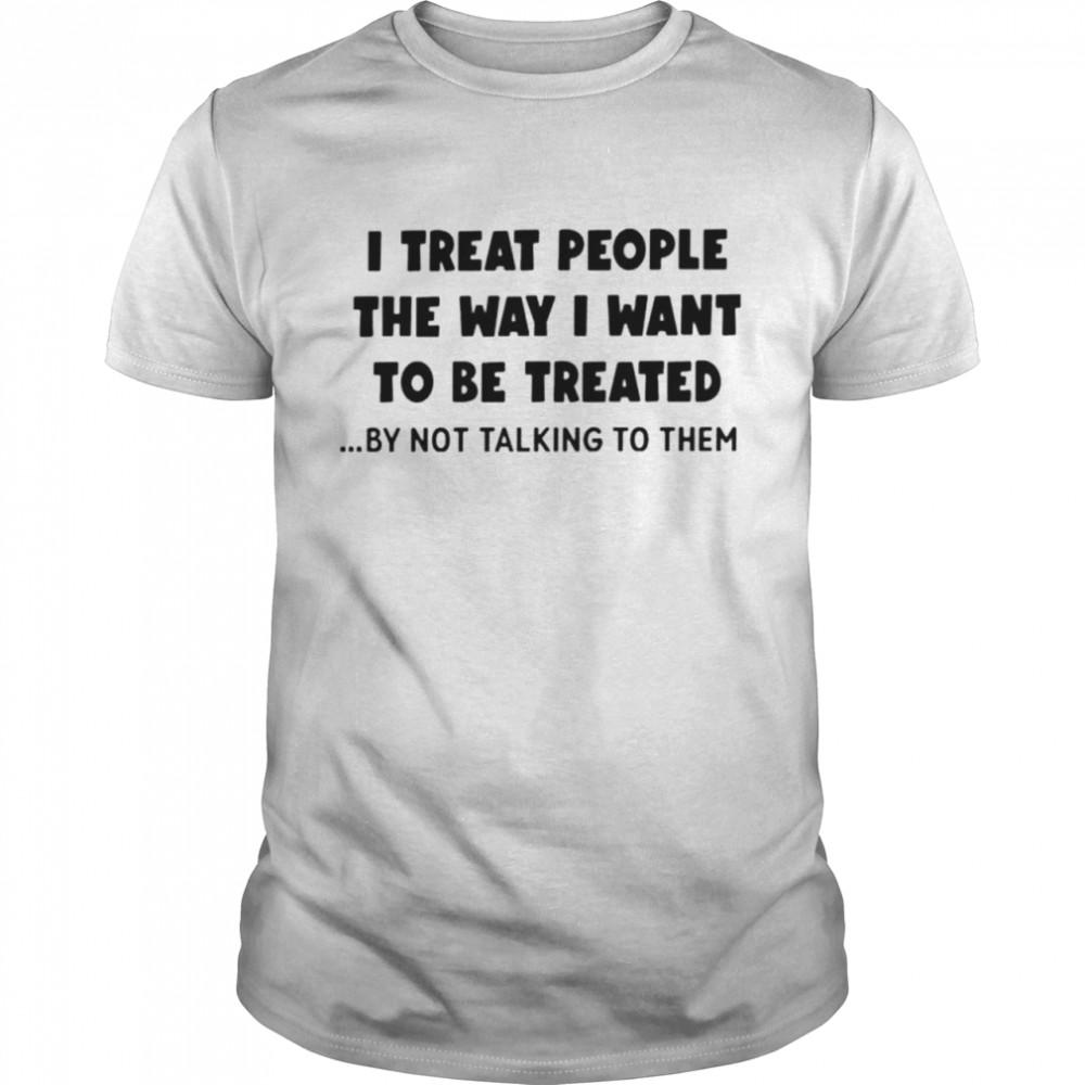 I treat people the way I want to be treated shirt