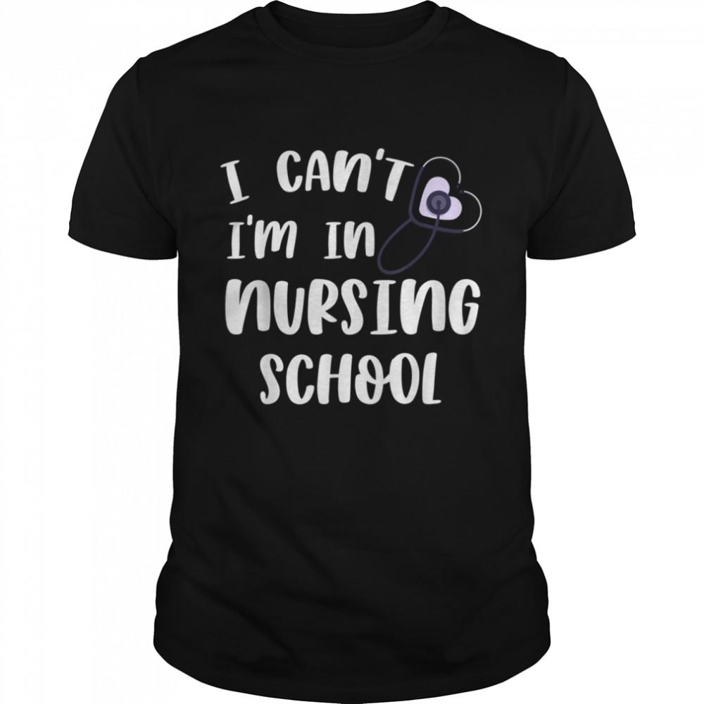 I Can't I'm In Nursing School Trendy Nursing Student Shirt