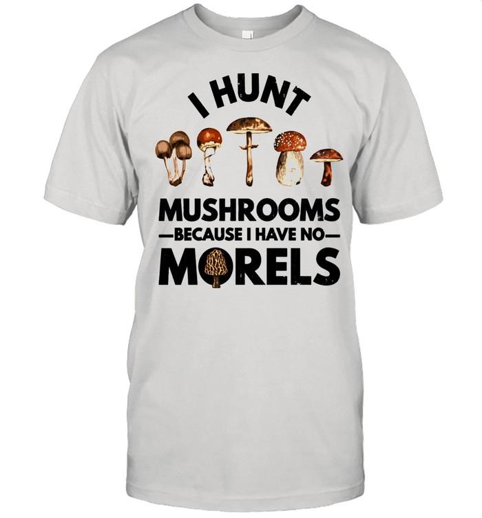 I Hunt Mushrooms Because I Have No Morels Shirt