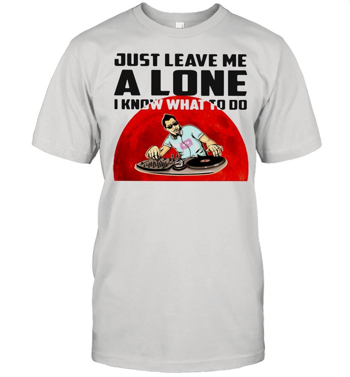 Just Leave Me Alone I Know What To Do DJ Blood Moon Shirt