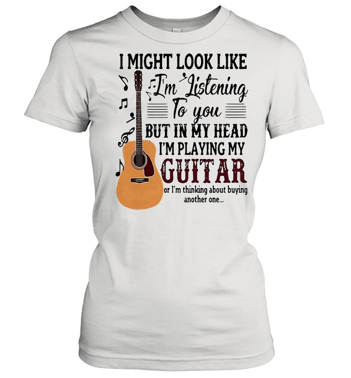 I might look like Im listening to you but in my head Im playing my guitar shirt Classic Women's T-shirt