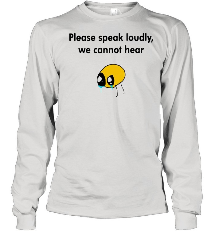 Please Speak Loudly We Cannot Hear shirt Long Sleeved T-shirt