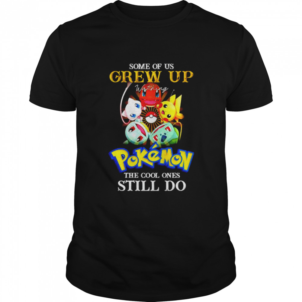 Some of us Grew up watching Pokemon the cool ones still do shirt