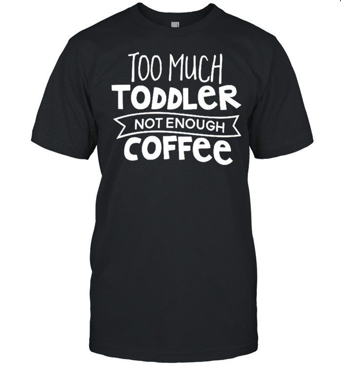 Too much toddler not enough coffee shirt