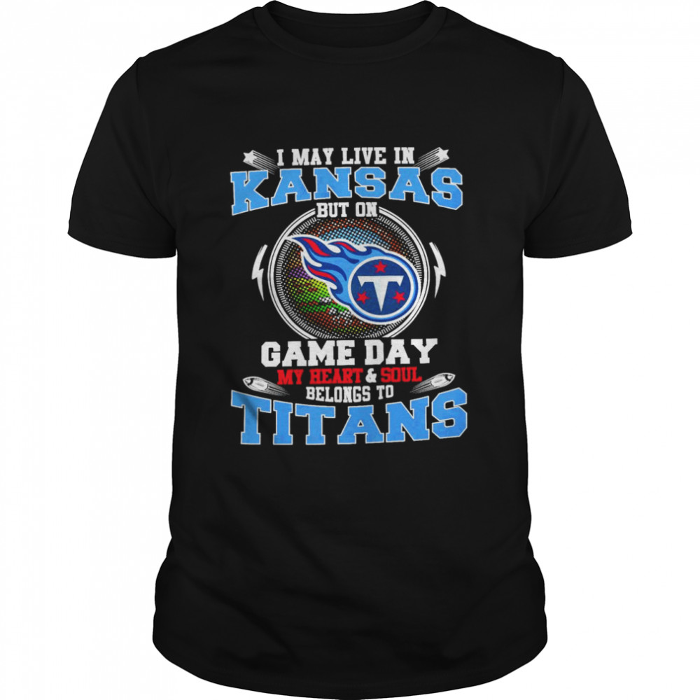 I May Live In Kansas But On Game Day My Heart And Soul Belongs To Titans Shirt