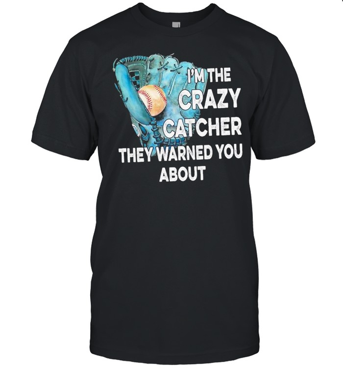 Baseball I'm the crazy catcher they warned you about shirt