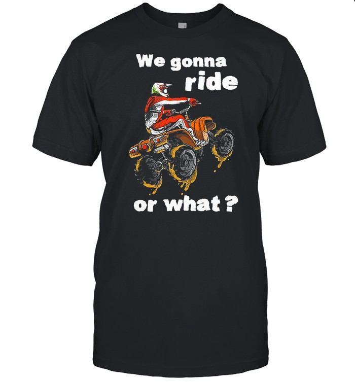 We gonna ride or what tshirt