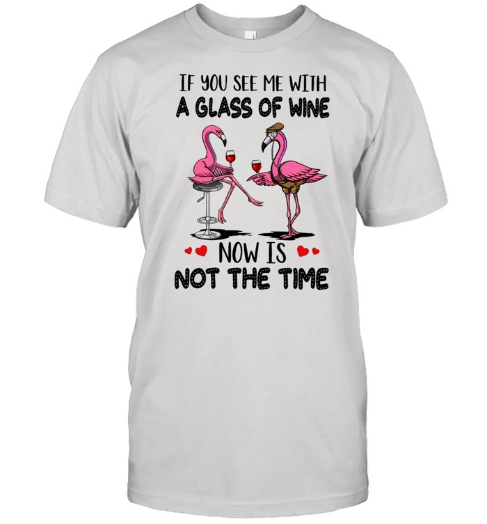 If You See Me With A Glass Of Wine Now Is Not The Time shirt