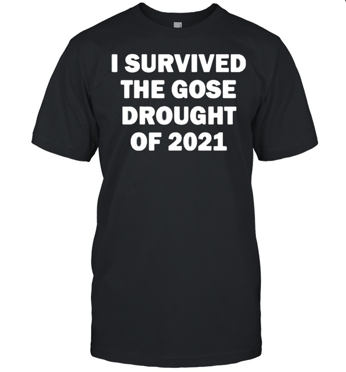 I Survived The Gose Drought Of 2021 shirt