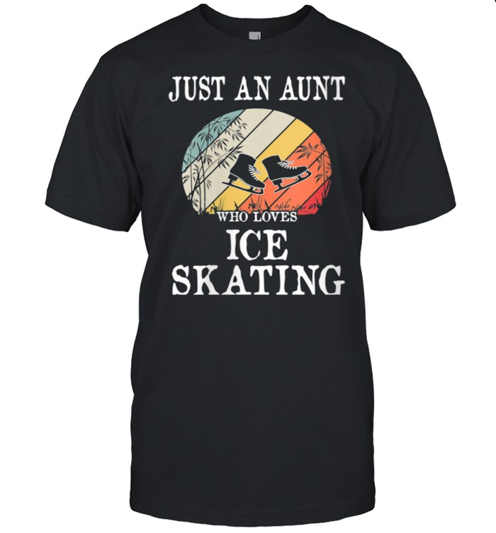 Just An Aunt Who Loves Ice Skating shirt