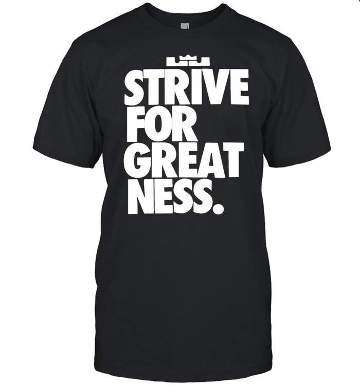 Strive for great ness shirt