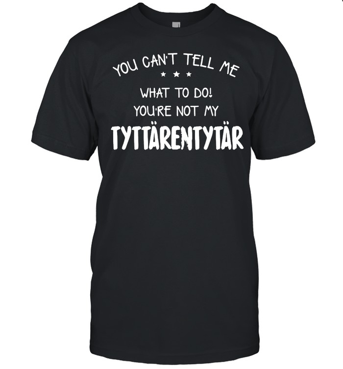 You Can't Tell Me What To Do You're Not My Tyttarentytar T-shirt Classic Men's T-shirt