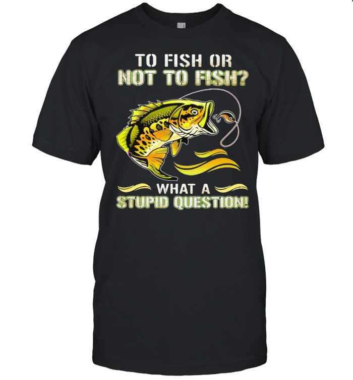 To Fish Or Not To Fish What A Stupid Question  Classic Men's T-shirt