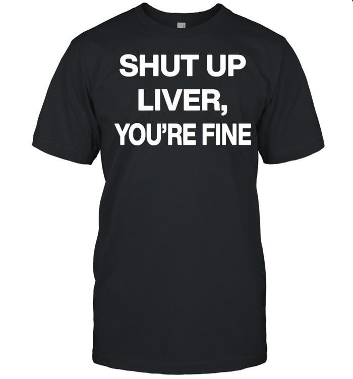 Shut up liver youre fine shirt Classic Men's T-shirt