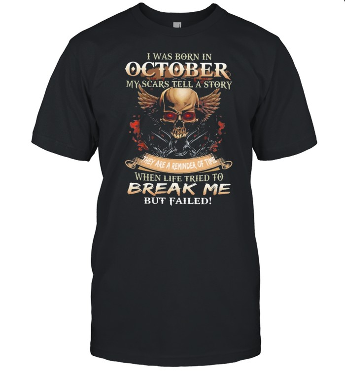 Skull I was born in October my scars tell a story they are a reminder of time when life tries to break me but failed shirt Classic Men's T-shirt