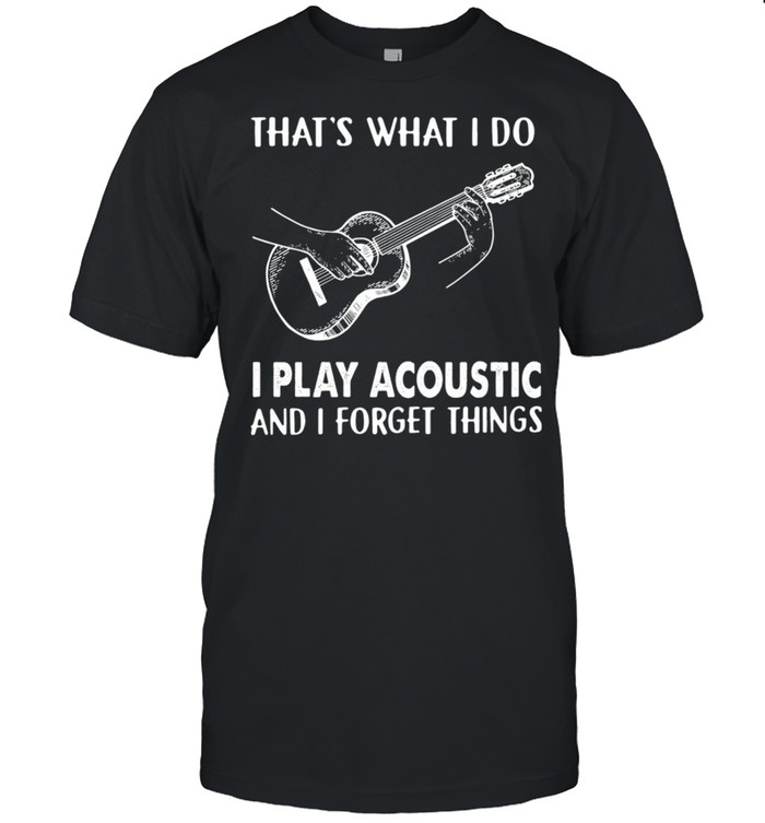 Thats What I Do I Play Acoustic And I Forget Things shirt Classic Men's T-shirt