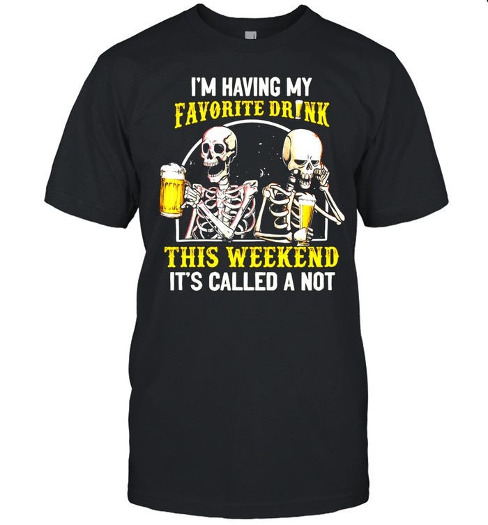 Skeleton Drink Beer Im Having My Favorite Drink This Weekend Its Called A Not shirt Classic Men's T-shirt