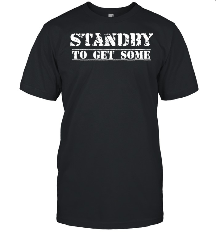 Standby To Get Some shirt Classic Men's T-shirt
