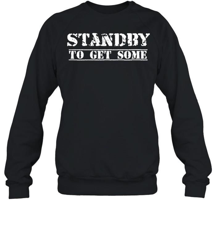 Standby To Get Some shirt Unisex Sweatshirt