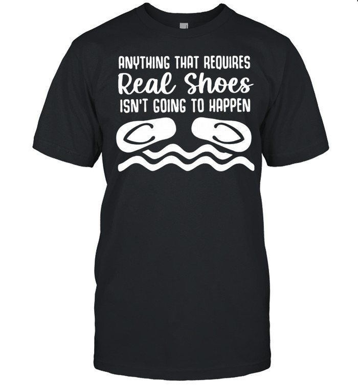 Anything That Requires Real Shoes Isnt Going To Happen shirt Classic Men's T-shirt