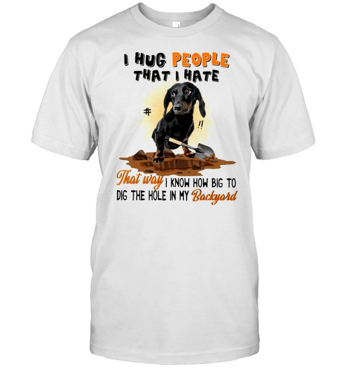 Dachshund I hug people that I hate that way I know how big to dig the hole in my backyard shirt Classic Men's T-shirt