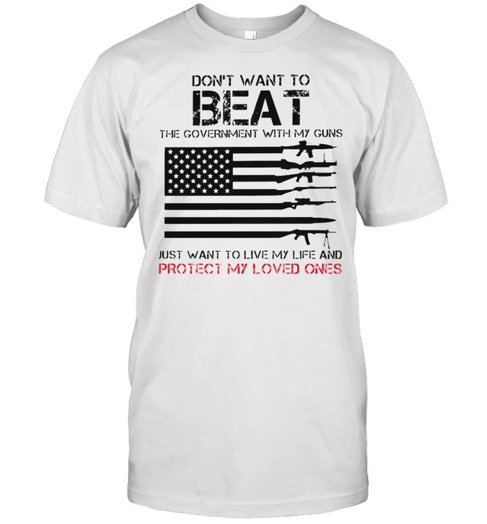 Don't want to beat the government with my guns just want to live my life and protect my loved ones shirt Classic Men's T-shirt
