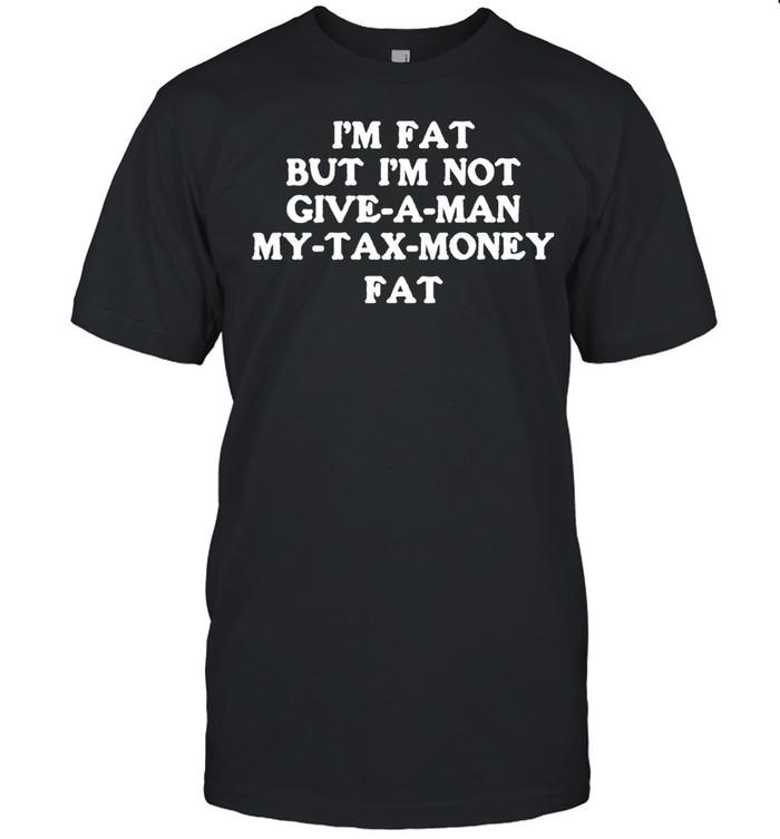 I'm fat but I'm not give-a-man my-tax-money fat shirt Classic Men's T-shirt
