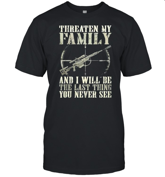 Threaten my family and i will be the last thing you never see shirt Classic Men's T-shirt