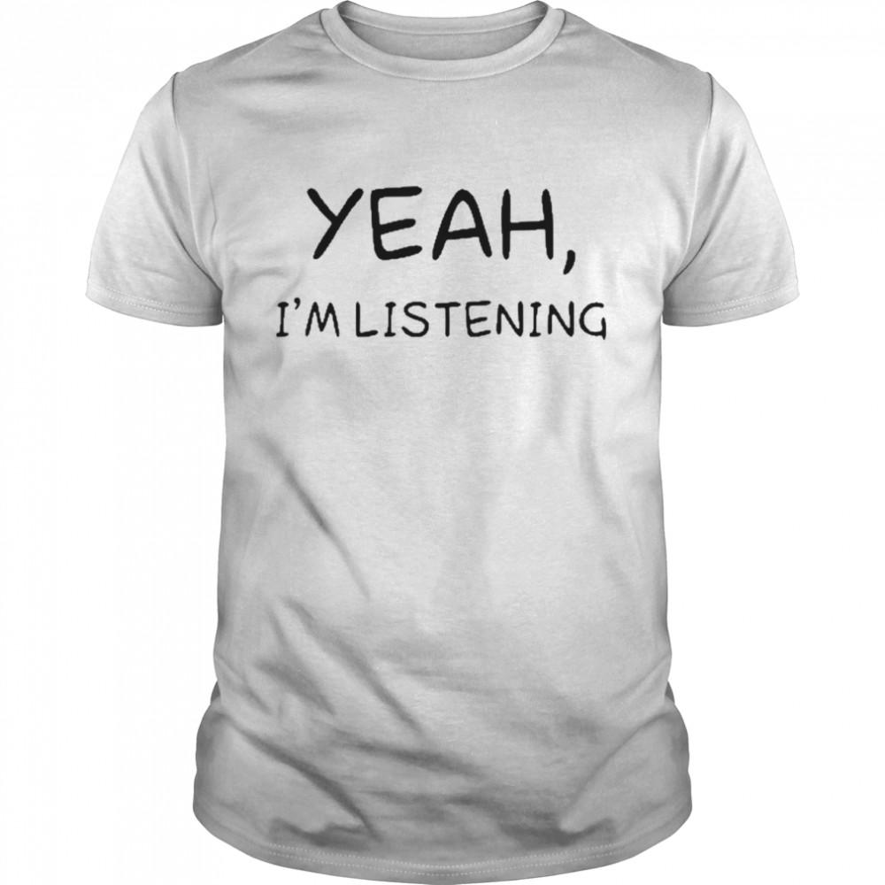 White lie yeah I'm listening shirt