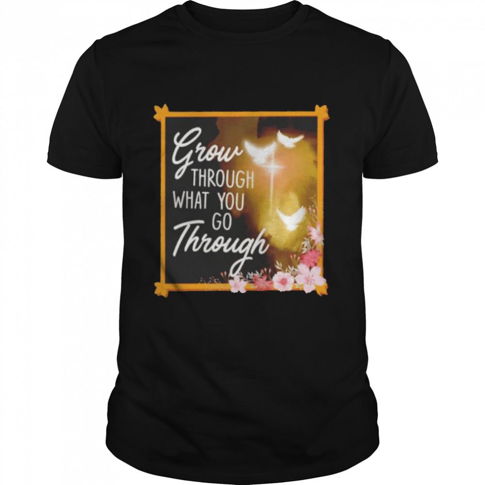 Grow through what you go through shirt