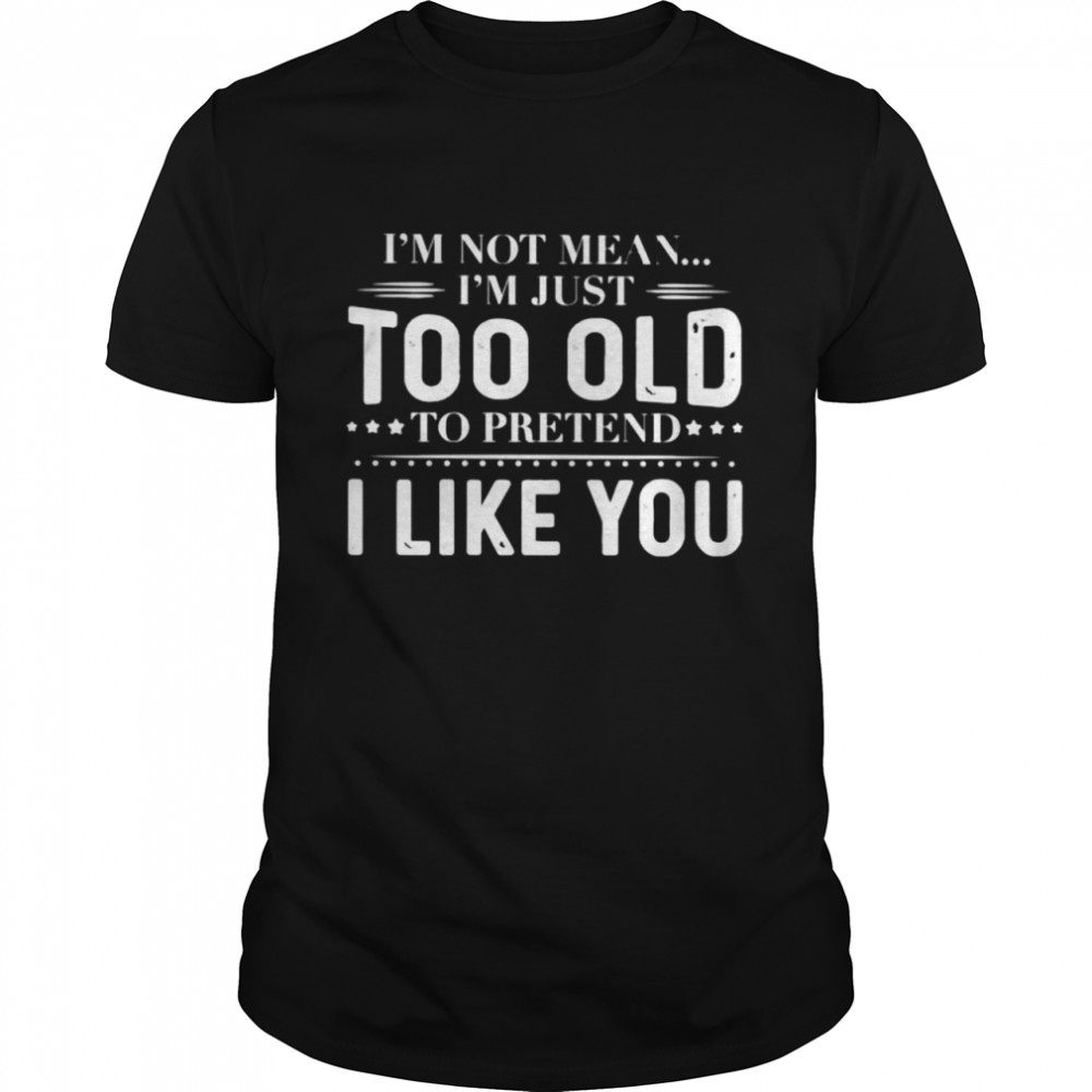 I'm not mean I'm just too old to pretend shirt