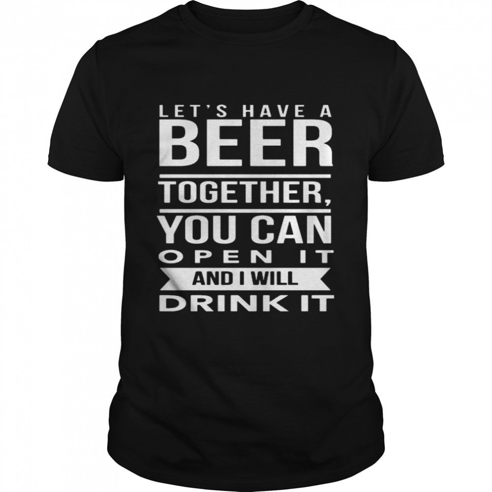 Let's have a beer together you can open it and i will drink it shirt