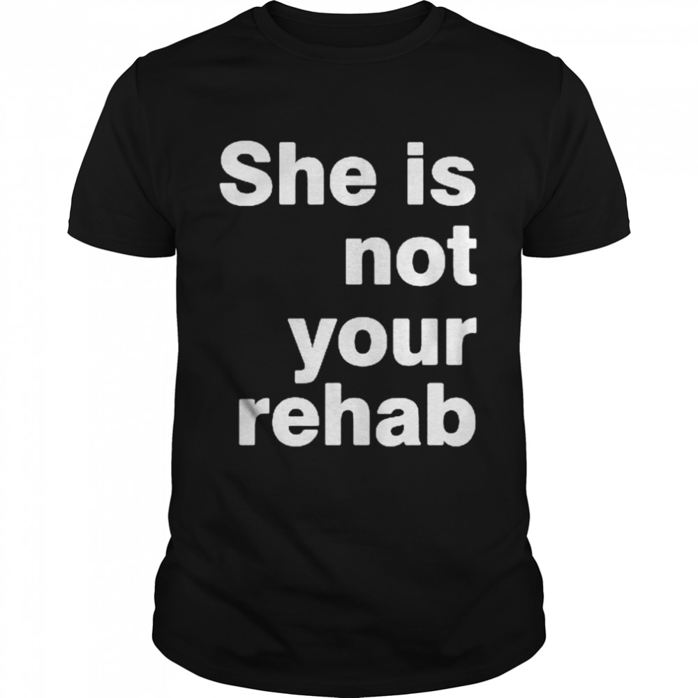She is not your rehab shirt