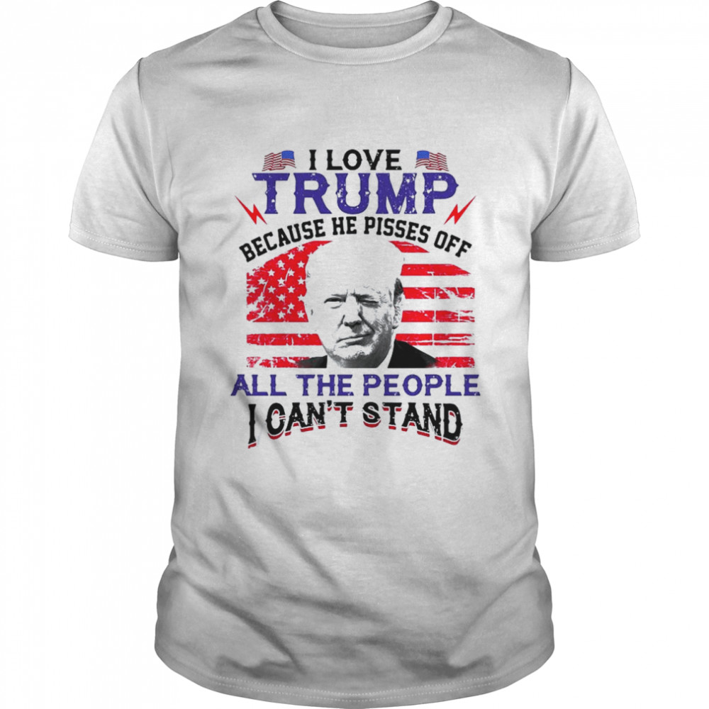 I love Trump because he pisses off the people I can't stand American flag shirt