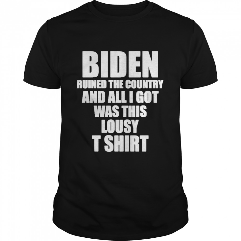 Biden ruined the country and all I got was this lousy shirt